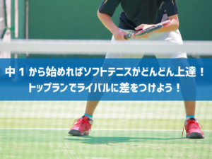 中1から始めればソフトテニスがどんどん上達!トップランでライバルに差をつけよう!